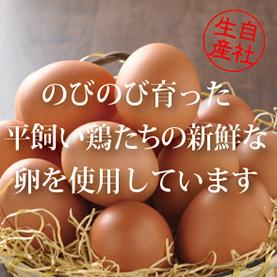 のびのび育った平飼い鶏たちの新鮮な卵を使用しています。
